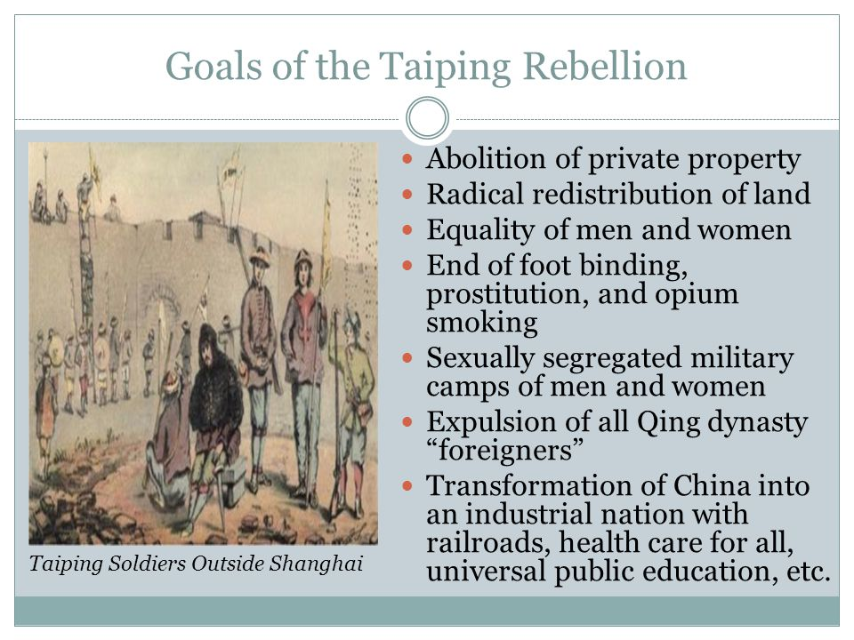 Goals of the Taiping Rebellion Abolition of private property Radical redistribution of land Equality of men and women End of foot binding, prostitutio