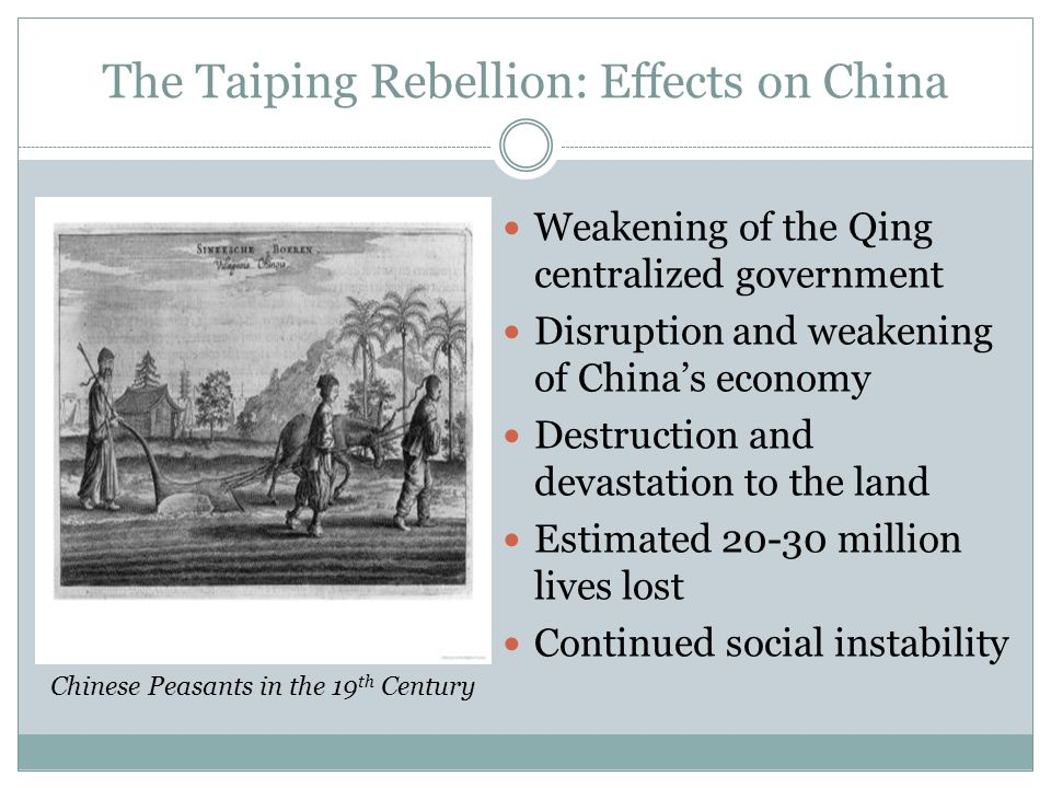 The Taiping Rebellion: Effects on China Weakening of the Qing centralized government Disruption and weakening of China's economy Destruction and devas