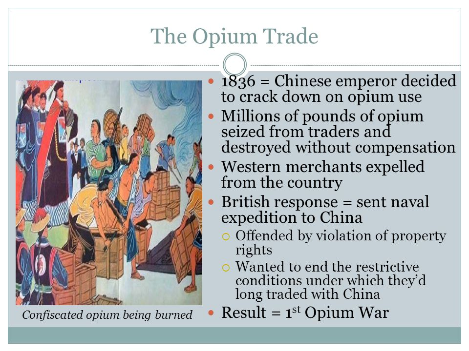 The Opium Trade 1836 = Chinese emperor decided to crack down on opium use Millions of pounds of opium seized from traders and destroyed without compen
