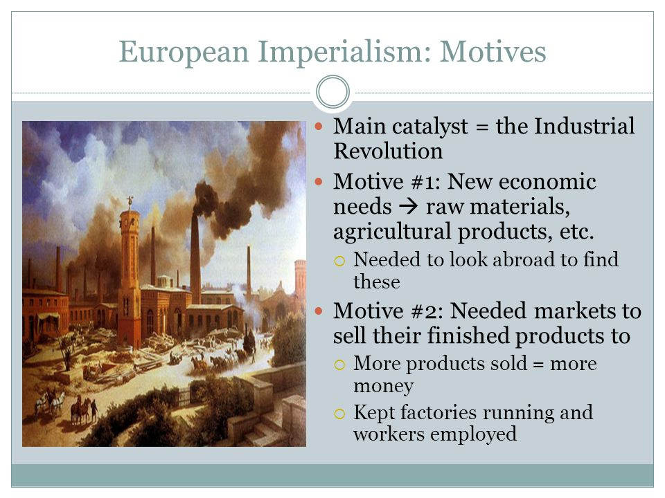 European Imperialism: Motives Main catalyst = the Industrial Revolution Motive #1: New economic needs  raw materials, agricultural products, etc.  N