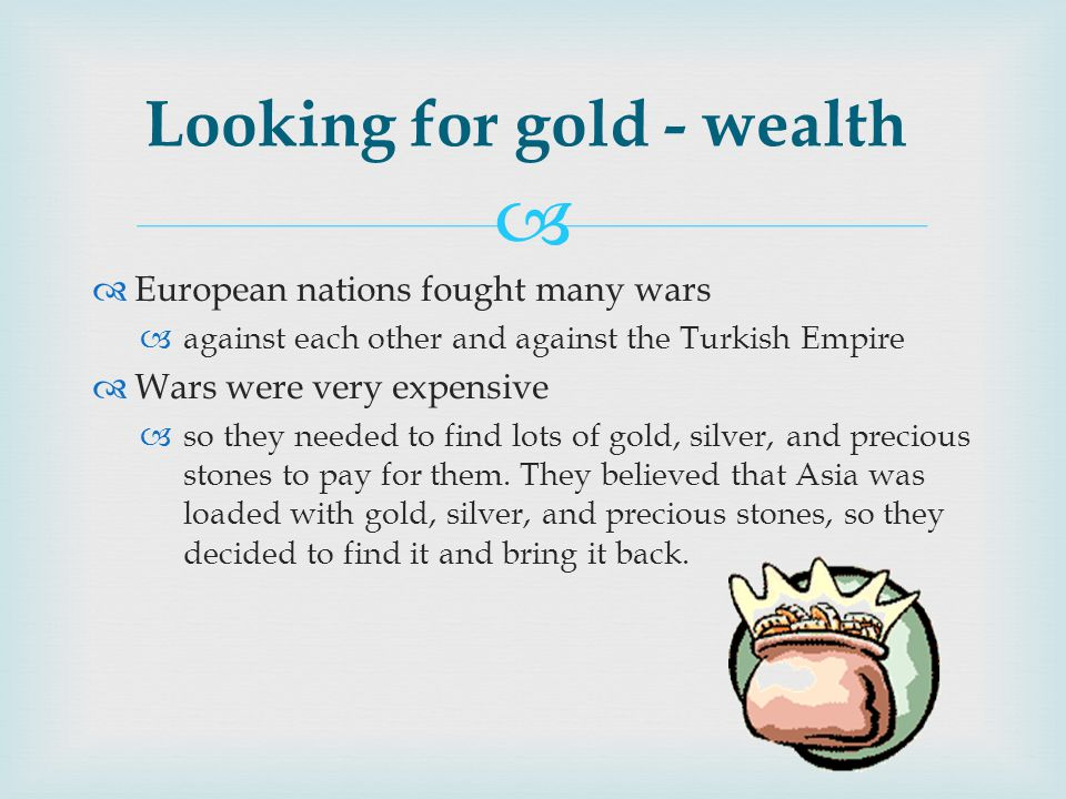   European nations fought many wars  against each other and against the Turkish Empire  Wars were very expensive  so they needed to find lots of gold, silver, and precious stones to pay for them.
