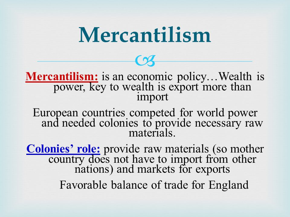  Mercantilism: is an economic policy…Wealth is power, key to wealth is export more than import European countries competed for world power and needed colonies to provide necessary raw materials.