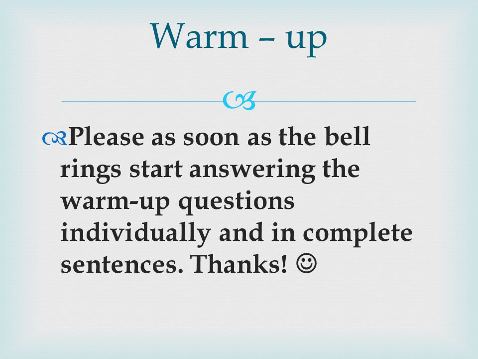   Please as soon as the bell rings start answering the warm-up questions individually and in complete sentences.