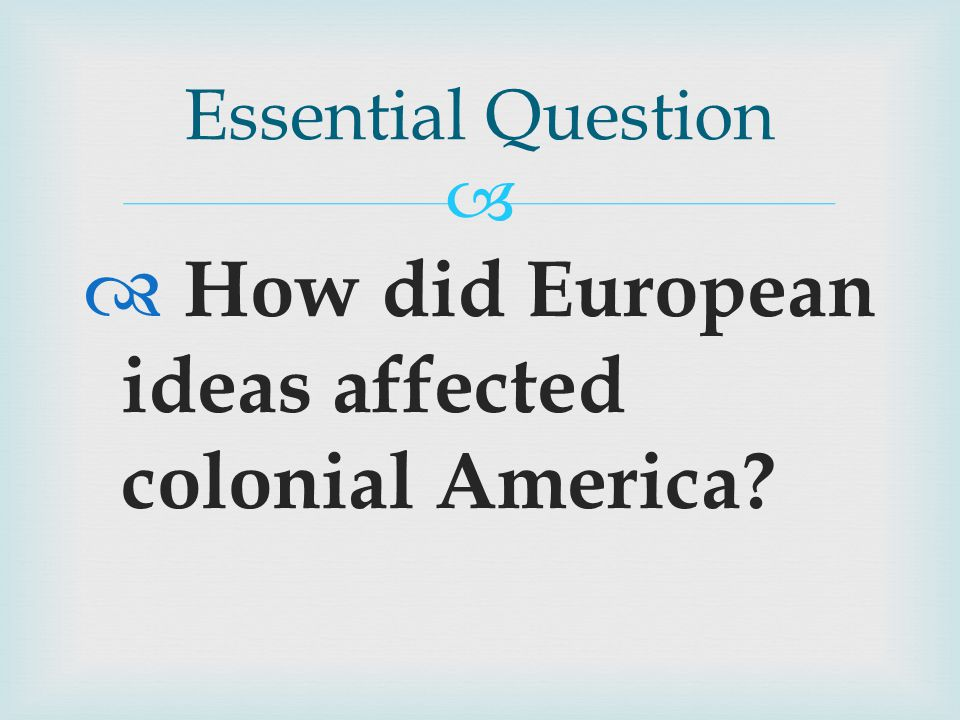   How did European ideas affected colonial America Essential Question