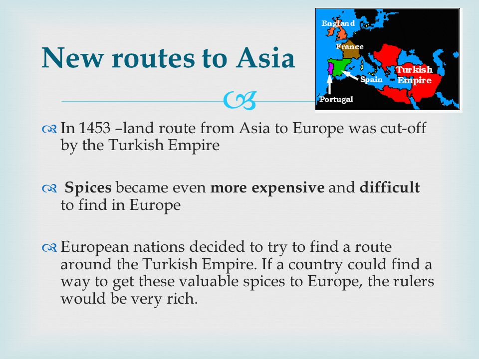   In 1453 –land route from Asia to Europe was cut-off by the Turkish Empire  Spices became even more expensive and difficult to find in Europe  European nations decided to try to find a route around the Turkish Empire.