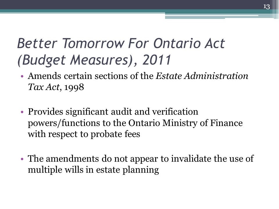 Better Tomorrow For Ontario Act (Budget Measures), 2011 Amends certain sections of the Estate Administration Tax Act, 1998 Provides significant audit and verification powers/functions to the Ontario Ministry of Finance with respect to probate fees The amendments do not appear to invalidate the use of multiple wills in estate planning 13