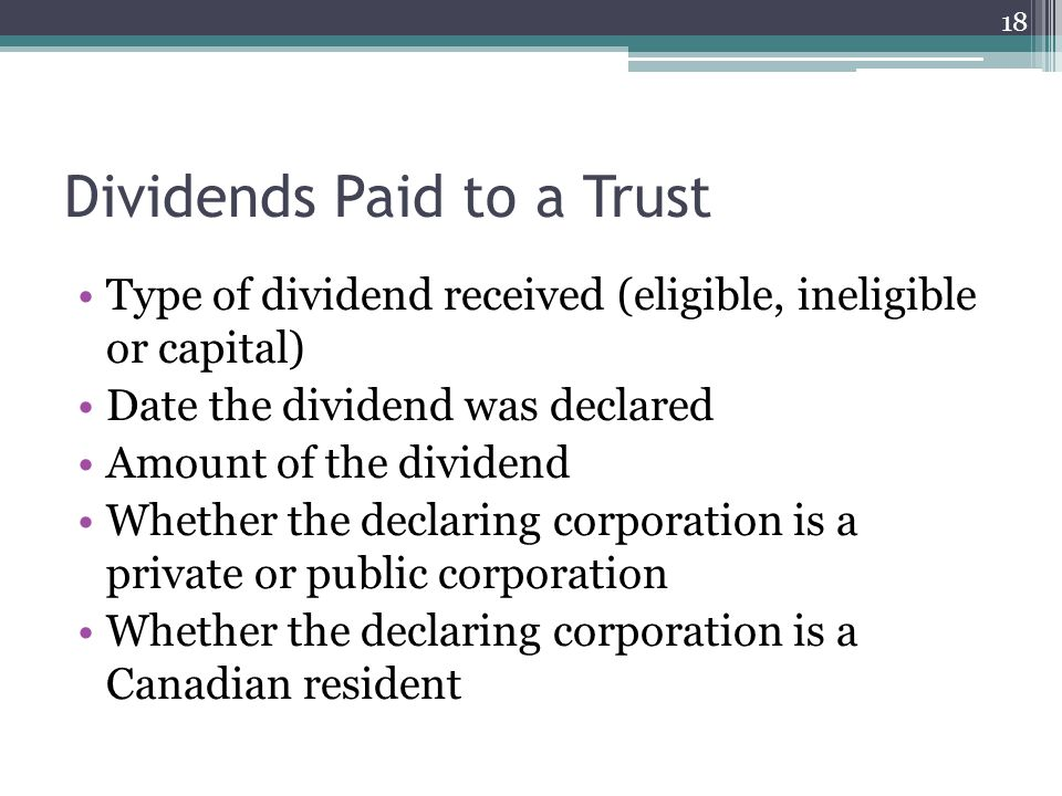 Dividends Paid to a Trust Type of dividend received (eligible, ineligible or capital) Date the dividend was declared Amount of the dividend Whether the declaring corporation is a private or public corporation Whether the declaring corporation is a Canadian resident 18