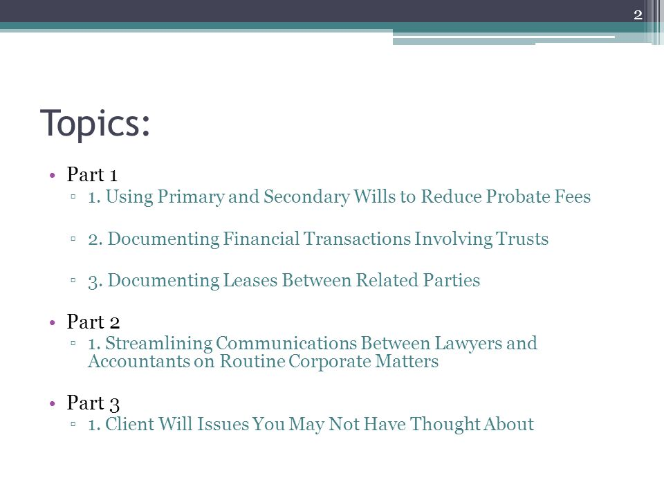 Topics: Part 1 ▫1. Using Primary and Secondary Wills to Reduce Probate Fees ▫2.