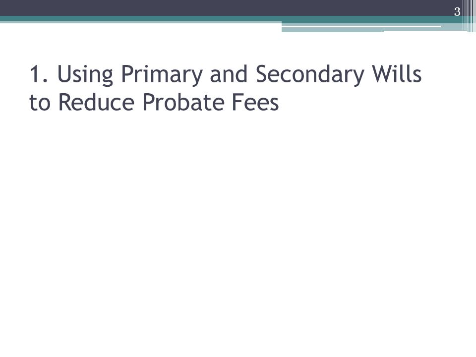 1. Using Primary and Secondary Wills to Reduce Probate Fees 3