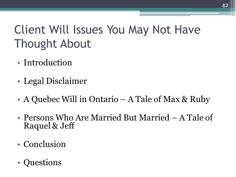 Client Will Issues You May Not Have Thought About Introduction Legal Disclaimer A Quebec Will in Ontario – A Tale of Max & Ruby Persons Who Are Married But Married – A Tale of Raquel & Jeff Conclusion Questions 42