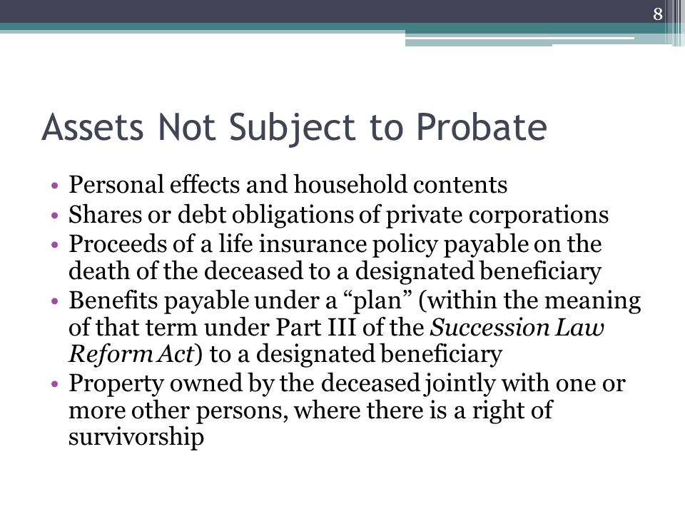 Assets Not Subject to Probate Personal effects and household contents Shares or debt obligations of private corporations Proceeds of a life insurance policy payable on the death of the deceased to a designated beneficiary Benefits payable under a plan (within the meaning of that term under Part III of the Succession Law Reform Act) to a designated beneficiary Property owned by the deceased jointly with one or more other persons, where there is a right of survivorship 8
