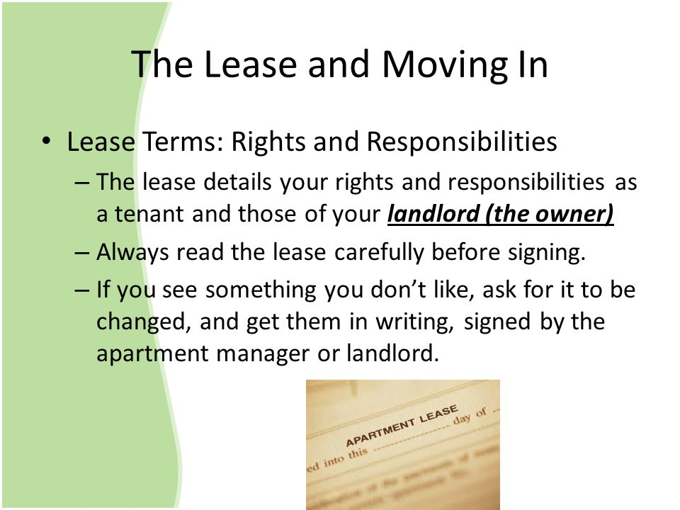 The Lease and Moving In Lease Terms: Rights and Responsibilities – The lease details your rights and responsibilities as a tenant and those of your landlord (the owner) – Always read the lease carefully before signing.