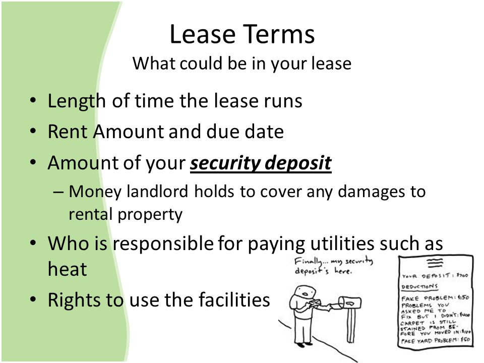 Lease Terms What could be in your lease Length of time the lease runs Rent Amount and due date Amount of your security deposit – Money landlord holds to cover any damages to rental property Who is responsible for paying utilities such as heat Rights to use the facilities