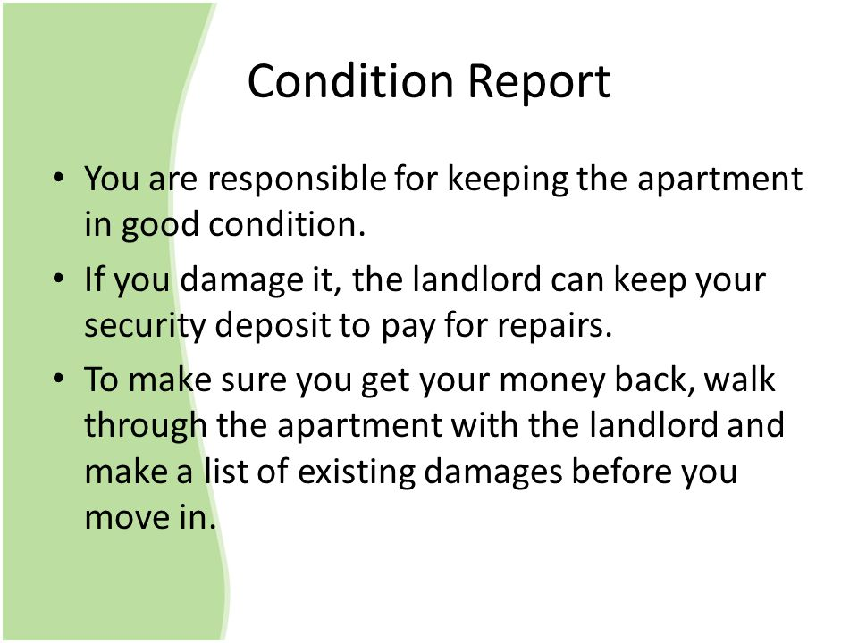 Condition Report You are responsible for keeping the apartment in good condition. If you damage it, the landlord can keep your security deposit to pay