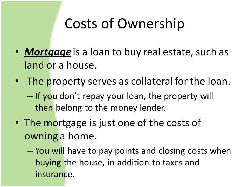 Costs of Ownership Mortgage is a loan to buy real estate, such as land or a house.