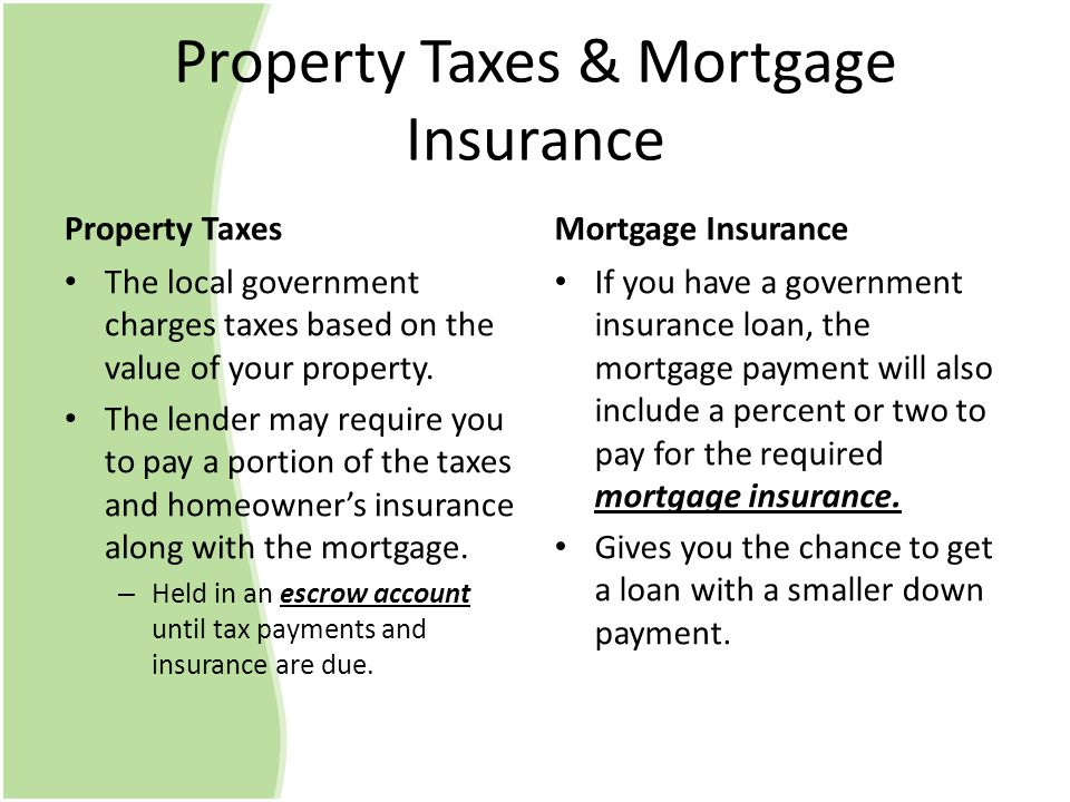 Property Taxes & Mortgage Insurance Property Taxes The local government charges taxes based on the value of your property.