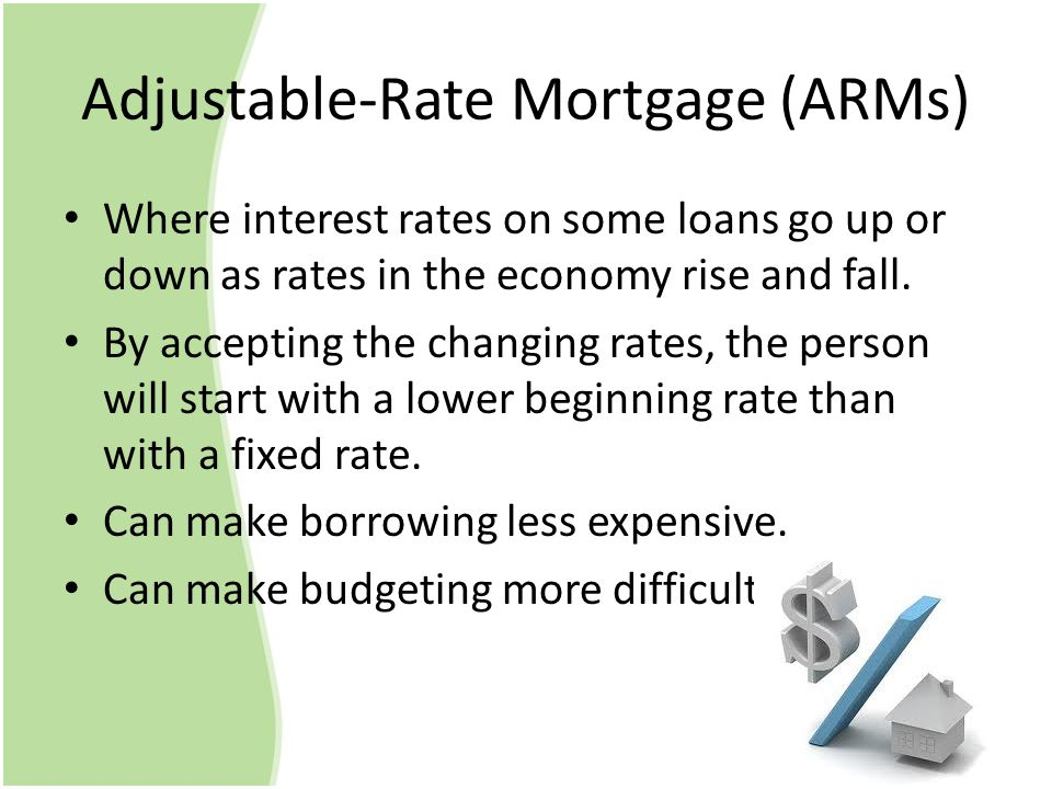 Adjustable-Rate Mortgage (ARMs) Where interest rates on some loans go up or down as rates in the economy rise and fall.
