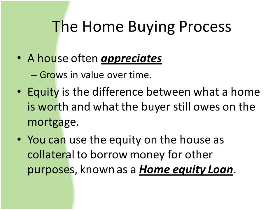 The Home Buying Process A house often appreciates – Grows in value over time. Equity is the difference between what a home is worth and what the buyer