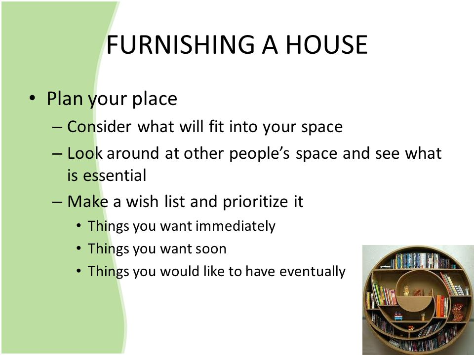 FURNISHING A HOUSE Plan your place – Consider what will fit into your space – Look around at other people's space and see what is essential – Make a wish list and prioritize it Things you want immediately Things you want soon Things you would like to have eventually
