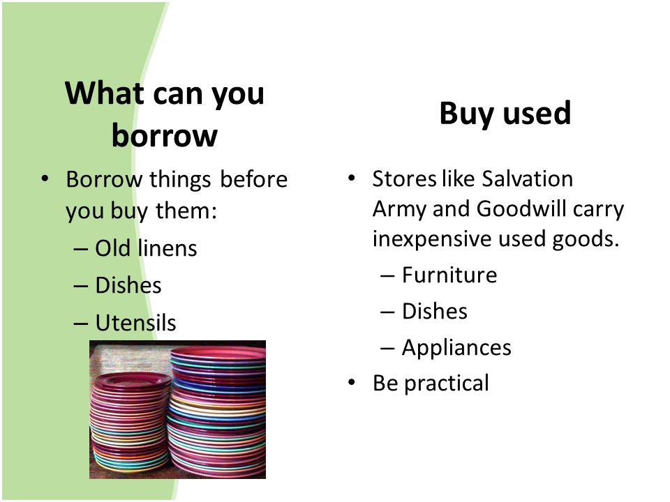 What can you borrow Borrow things before you buy them: – Old linens – Dishes – Utensils Buy used Stores like Salvation Army and Goodwill carry inexpensive used goods.