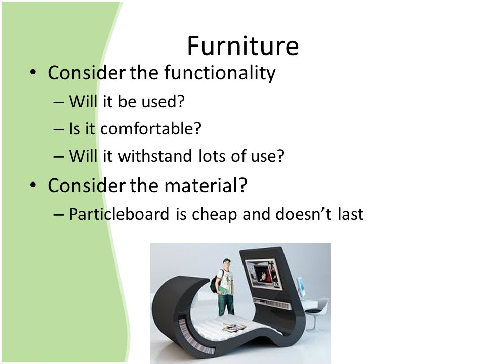 Furniture Consider the functionality –W–Will it be used.