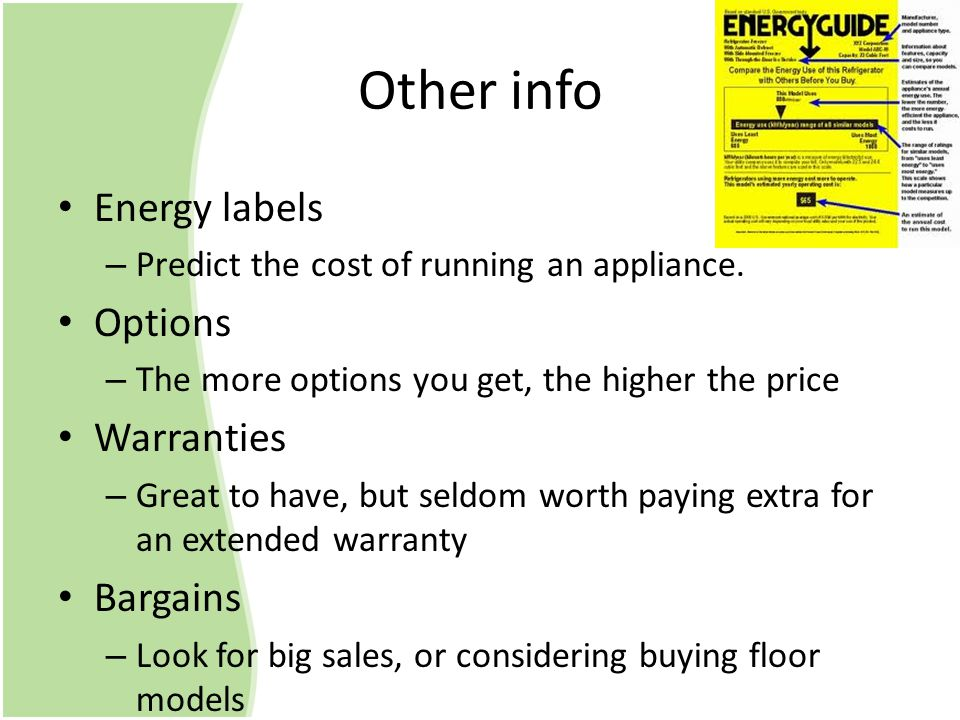 Other info Energy labels –P–Predict the cost of running an appliance. Options –T–The more options you get, the higher the price Warranties –G–Great to
