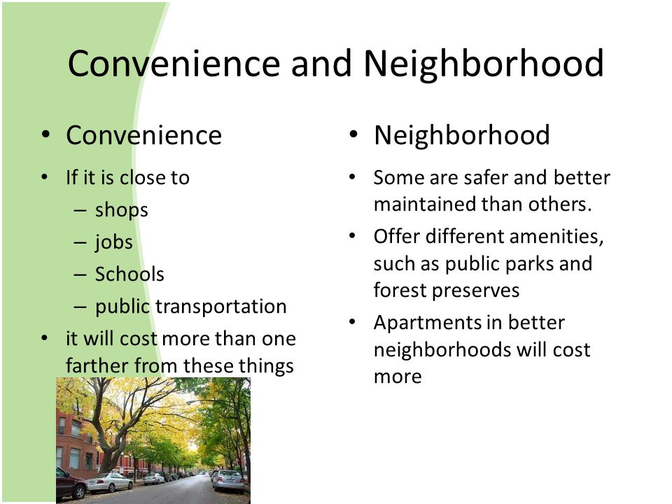 Convenience and Neighborhood Convenience If it is close to – shops – jobs – Schools – public transportation it will cost more than one farther from these things Neighborhood Some are safer and better maintained than others.