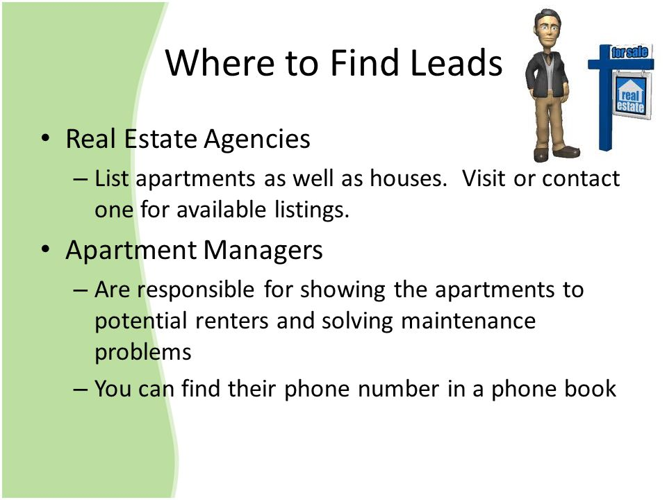 Where to Find Leads Real Estate Agencies – List apartments as well as houses. Visit or contact one for available listings. Apartment Managers – Are re