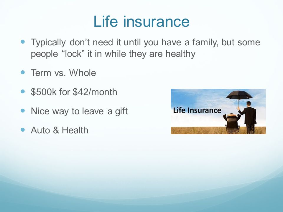 Life insurance Typically don't need it until you have a family, but some people lock it in while they are healthy Term vs.