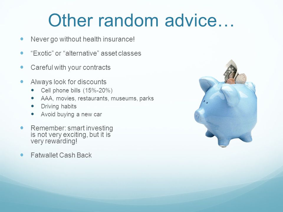 Other random advice… Never go without health insurance.