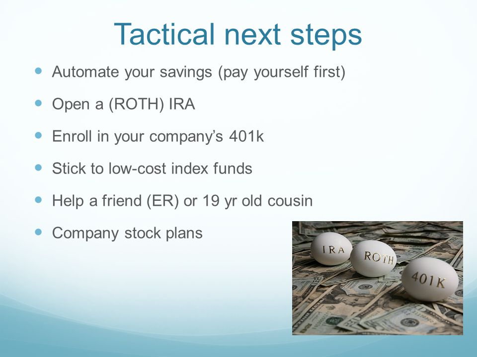 Tactical next steps Automate your savings (pay yourself first) Open a (ROTH) IRA Enroll in your company's 401k Stick to low-cost index funds Help a friend (ER) or 19 yr old cousin Company stock plans