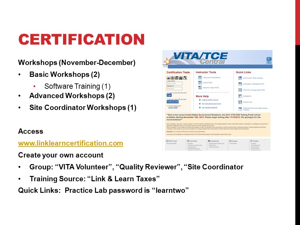 CERTIFICATION Workshops (November-December) Basic Workshops (2) Software Training (1) Advanced Workshops (2) Site Coordinator Workshops (1) Access www.linklearncertification.com Create your own account Group: VITA Volunteer , Quality Reviewer , Site Coordinator Training Source: Link & Learn Taxes Quick Links: Practice Lab password is learntwo
