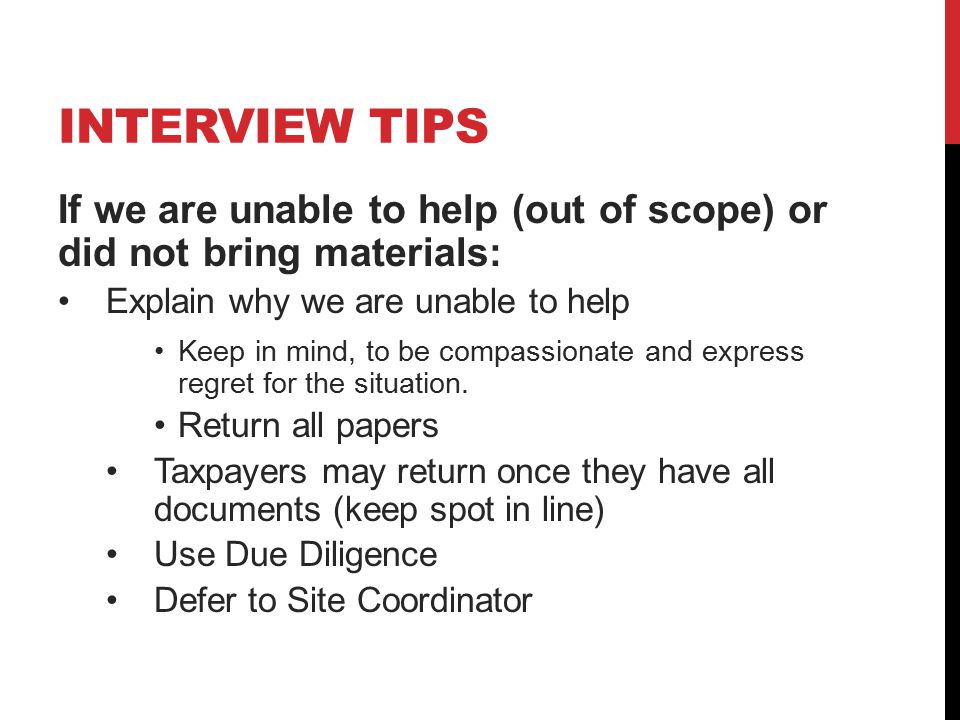 INTERVIEW TIPS If we are unable to help (out of scope) or did not bring materials: Explain why we are unable to help Keep in mind, to be compassionate and express regret for the situation.