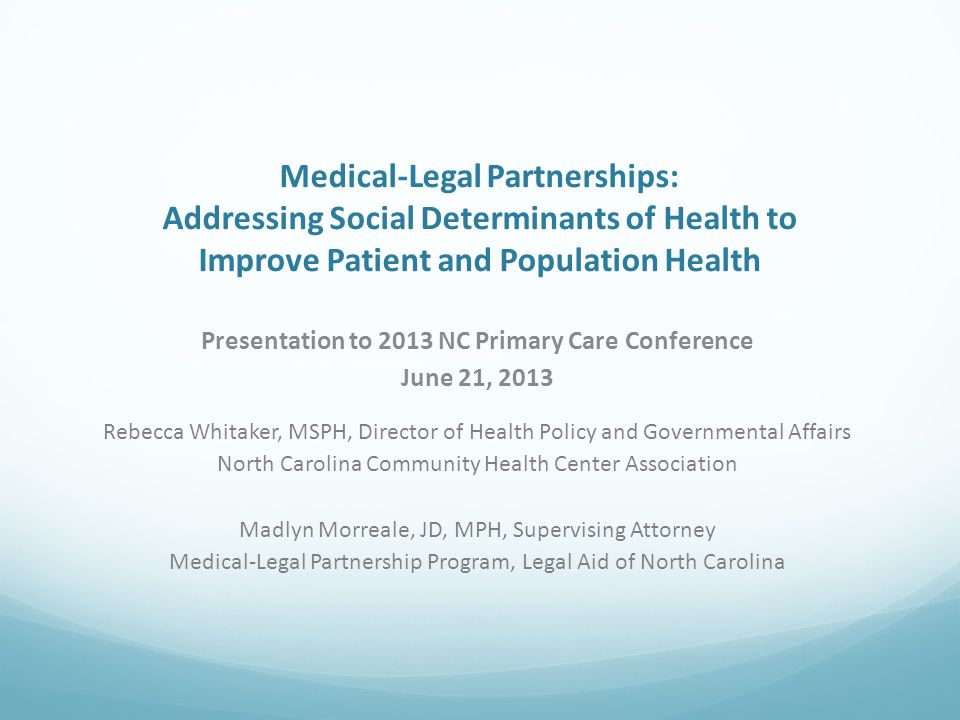 Presentation to 2013 NC Primary Care Conference June 21, 2013 Rebecca Whitaker, MSPH, Director of Health Policy and Governmental Affairs North Carolina Community Health Center Association Madlyn Morreale, JD, MPH, Supervising Attorney Medical-Legal Partnership Program, Legal Aid of North Carolina Medical-Legal Partnerships: Addressing Social Determinants of Health to Improve Patient and Population Health