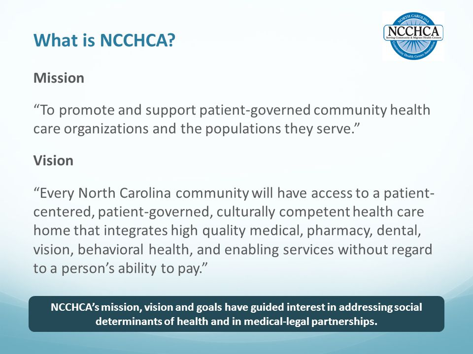 """What is NCCHCA? Mission """"To promote and support patient-governed community health care organizations and the populations they serve."""" Vision """"Every No"""