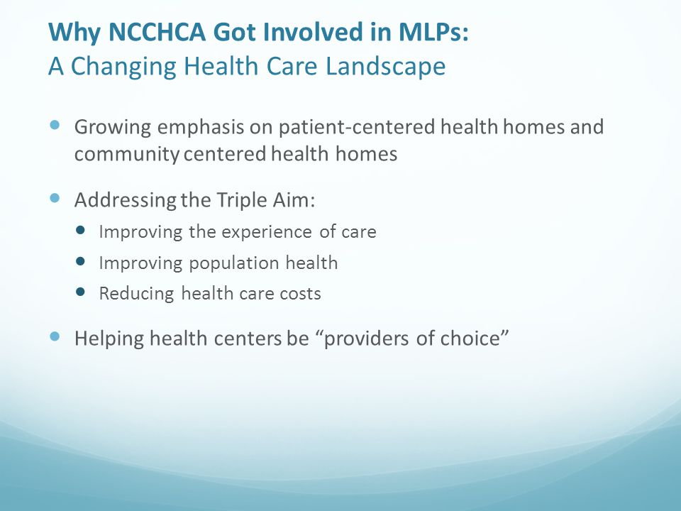 Why NCCHCA Got Involved in MLPs: A Changing Health Care Landscape Growing emphasis on patient-centered health homes and community centered health homes Addressing the Triple Aim: Improving the experience of care Improving population health Reducing health care costs Helping health centers be providers of choice
