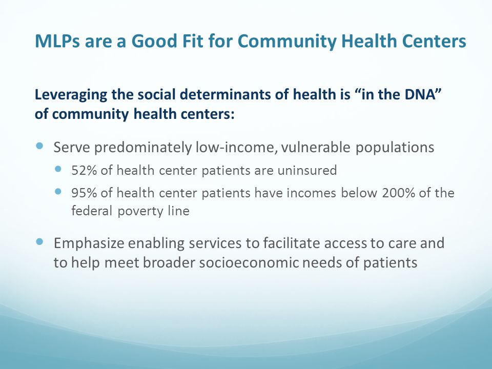 MLPs are a Good Fit for Community Health Centers Leveraging the social determinants of health is in the DNA of community health centers: Serve predominately low-income, vulnerable populations 52% of health center patients are uninsured 95% of health center patients have incomes below 200% of the federal poverty line Emphasize enabling services to facilitate access to care and to help meet broader socioeconomic needs of patients