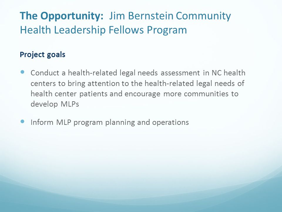 The Opportunity: Jim Bernstein Community Health Leadership Fellows Program Project goals Conduct a health-related legal needs assessment in NC health centers to bring attention to the health-related legal needs of health center patients and encourage more communities to develop MLPs Inform MLP program planning and operations