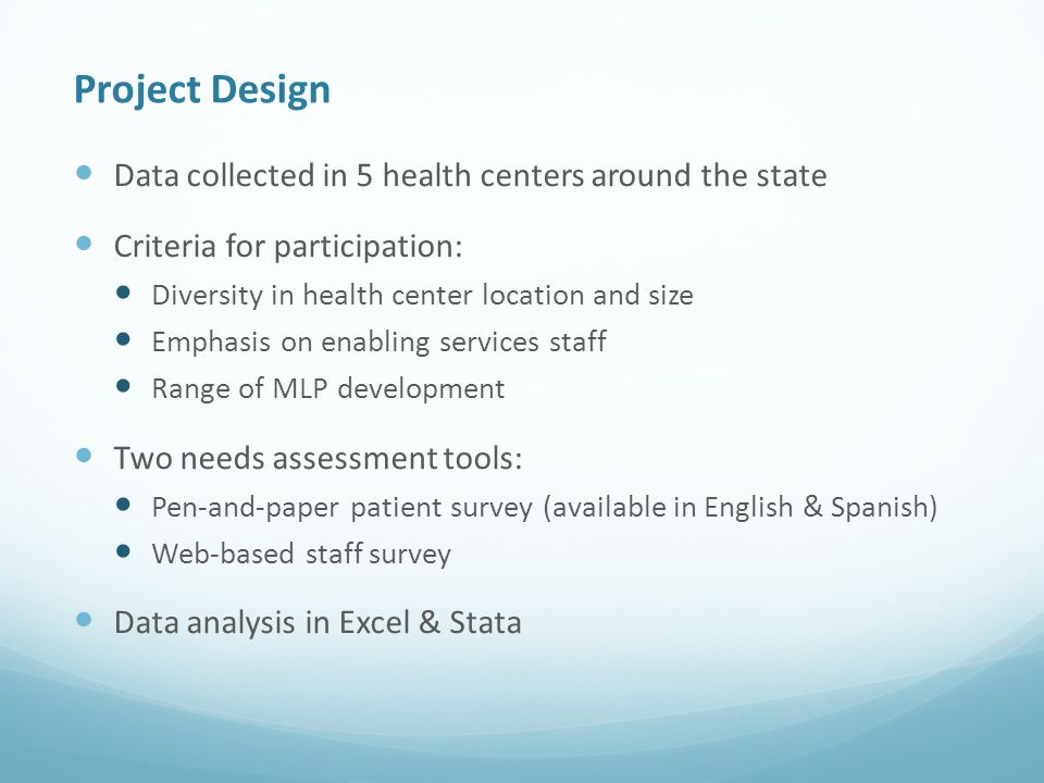 Project Design Data collected in 5 health centers around the state Criteria for participation: Diversity in health center location and size Emphasis on enabling services staff Range of MLP development Two needs assessment tools: Pen-and-paper patient survey (available in English & Spanish) Web-based staff survey Data analysis in Excel & Stata