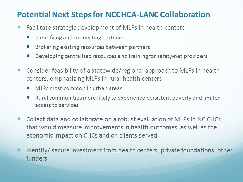 Potential Next Steps for NCCHCA-LANC Collaboration Facilitate strategic development of MLPs in health centers Identifying and connecting partners Brokering existing resources between partners Developing centralized resources and training for safety-net providers Consider feasibility of a statewide/regional approach to MLPs in health centers, emphasizing MLPs in rural health centers MLPs most common in urban areas Rural communities more likely to experience persistent poverty and limited access to services Collect data and collaborate on a robust evaluation of MLPs in NC CHCs that would measure improvements in health outcomes, as well as the economic impact on CHCs and on clients served Identify/ secure investment from health centers, private foundations, other funders