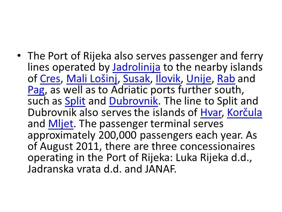 The Port of Rijeka also serves passenger and ferry lines operated by Jadrolinija to the nearby islands of Cres, Mali Lošinj, Susak, Ilovik, Unije, Rab and Pag, as well as to Adriatic ports further south, such as Split and Dubrovnik.