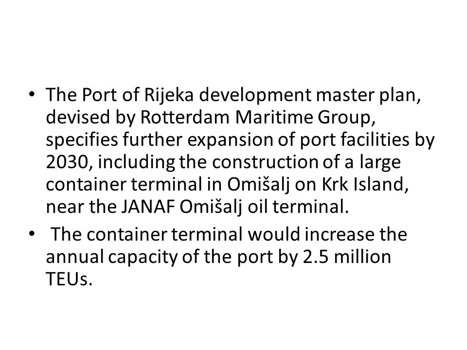 The Port of Rijeka development master plan, devised by Rotterdam Maritime Group, specifies further expansion of port facilities by 2030, including the construction of a large container terminal in Omišalj on Krk Island, near the JANAF Omišalj oil terminal.