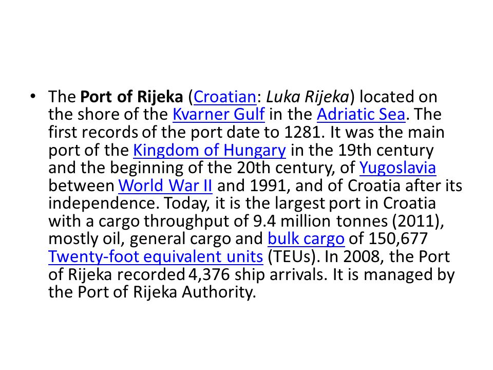 The Port of Rijeka (Croatian: Luka Rijeka) located on the shore of the Kvarner Gulf in the Adriatic Sea. The first records of the port date to 1281. I