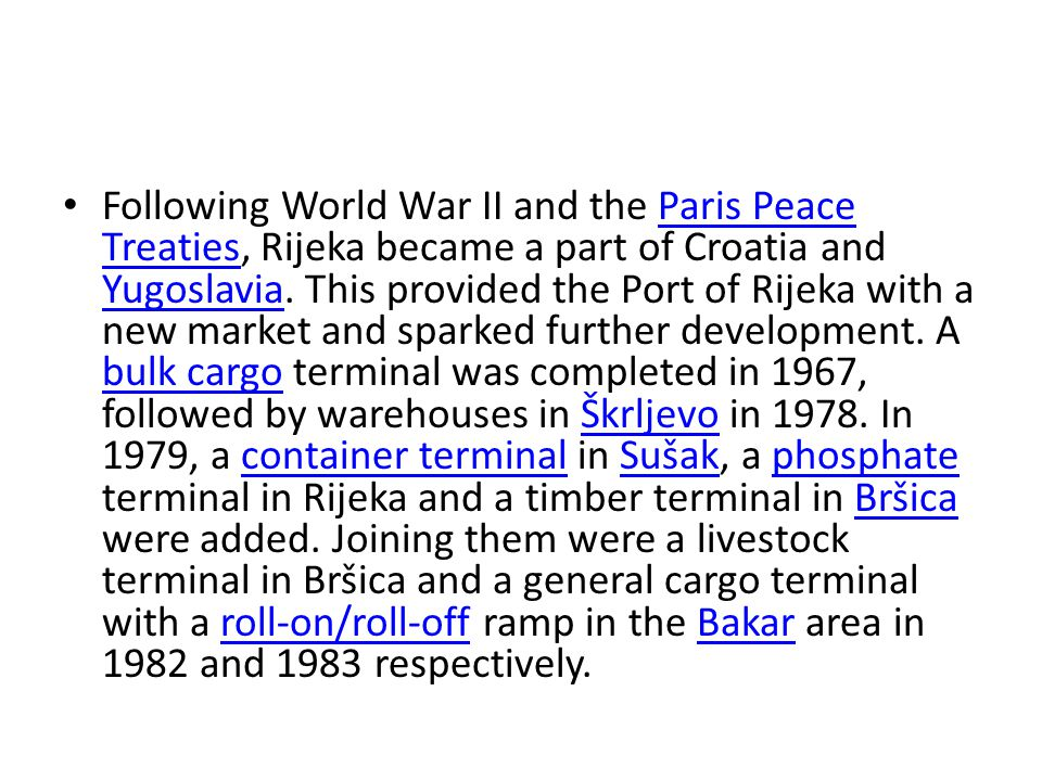 Following World War II and the Paris Peace Treaties, Rijeka became a part of Croatia and Yugoslavia. This provided the Port of Rijeka with a new marke