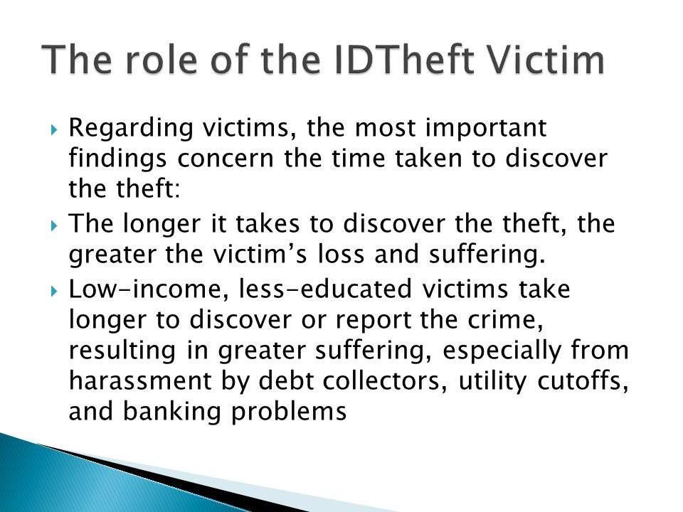  Regarding victims, the most important findings concern the time taken to discover the theft:  The longer it takes to discover the theft, the greater the victim's loss and suffering.