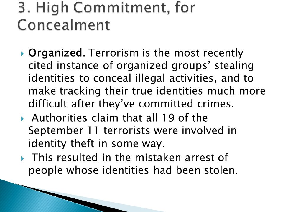  Organized. Terrorism is the most recently cited instance of organized groups' stealing identities to conceal illegal activities, and to make trackin
