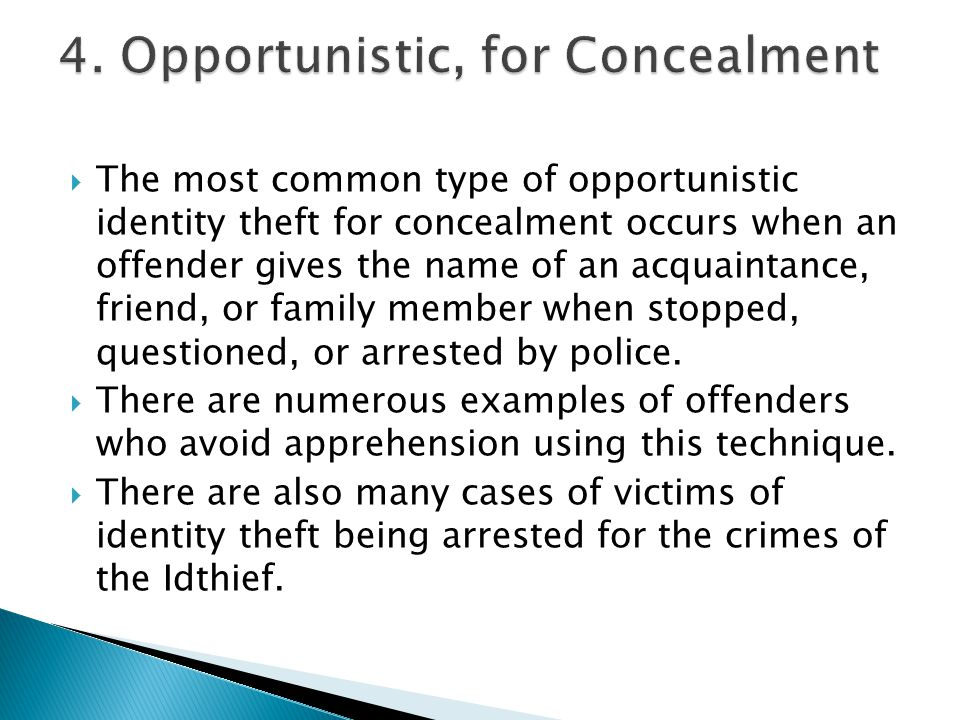  The most common type of opportunistic identity theft for concealment occurs when an offender gives the name of an acquaintance, friend, or family me