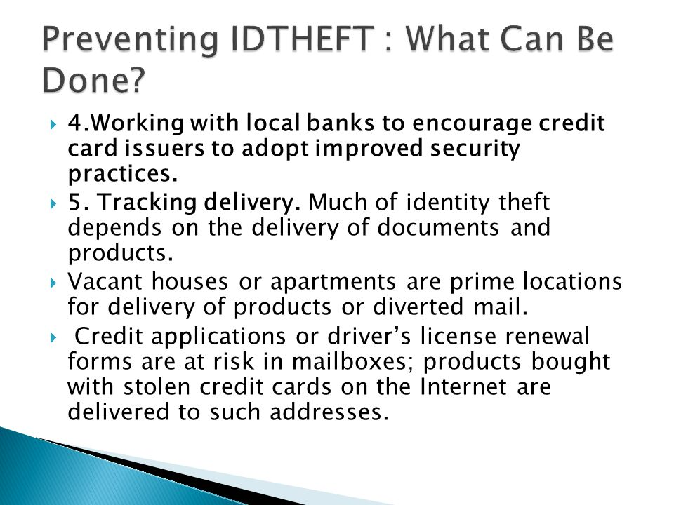  4.Working with local banks to encourage credit card issuers to adopt improved security practices.  5. Tracking delivery. Much of identity theft dep
