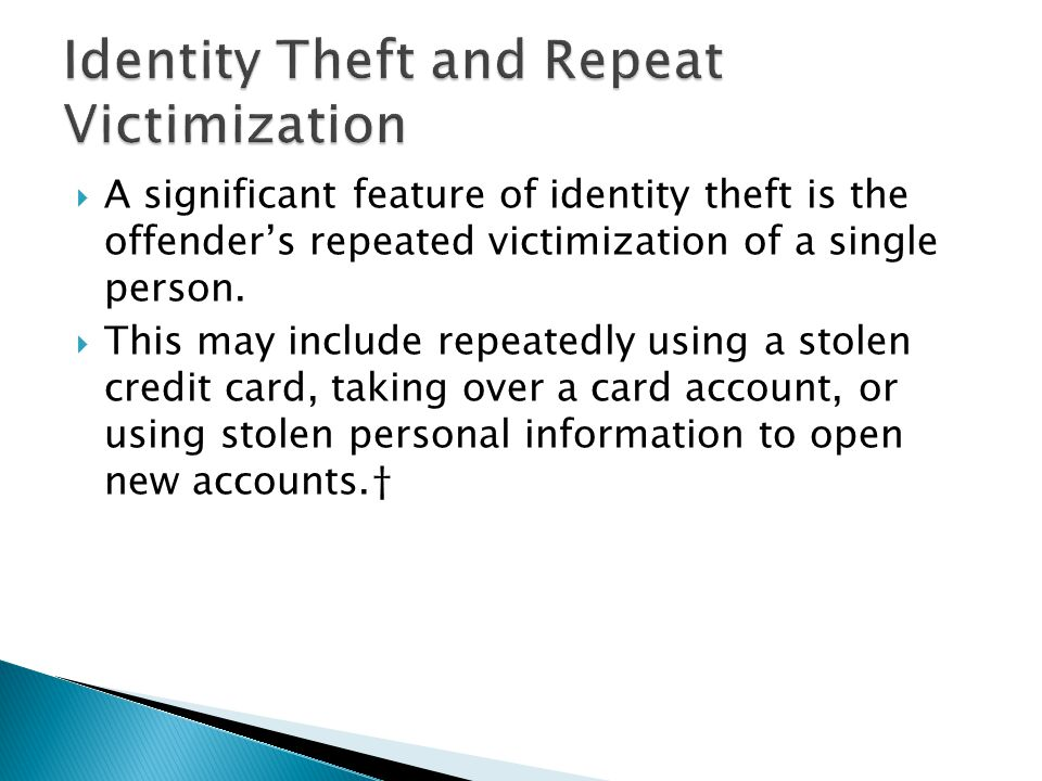  A significant feature of identity theft is the offender's repeated victimization of a single person.  This may include repeatedly using a stolen cr