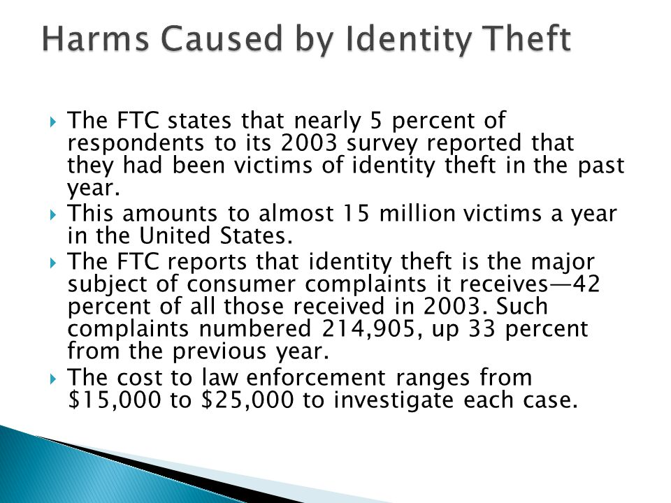  The FTC states that nearly 5 percent of respondents to its 2003 survey reported that they had been victims of identity theft in the past year.